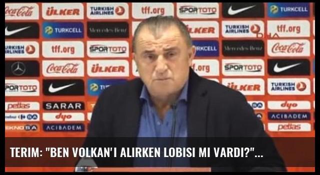 Terim: 'Ben Volkan'ı Alırken Lobisi mi Vardı?'
