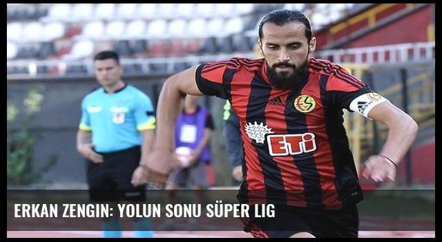 Erkan Zengin: Yolun sonu Süper Lig