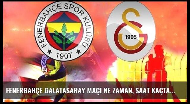 Fenerbahçe Galatasaray maçı ne zaman, saat kaçta oynanacak? Derbi ne zaman?