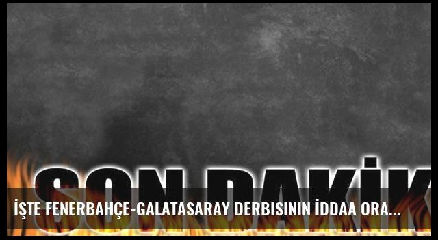İşte Fenerbahçe-Galatasaray derbisinin İddaa oranları