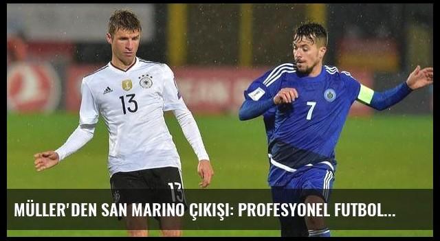 Müller'den San Marino çıkışı: Profesyonel futbolla alakası yok