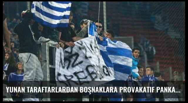 Yunan taraftarlardan Boşnaklara provakatif pankartlar