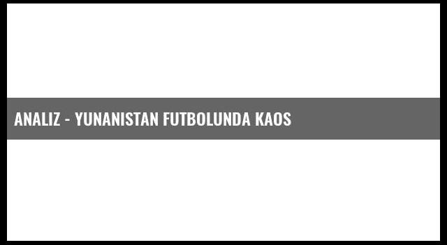 Analiz - Yunanistan Futbolunda Kaos