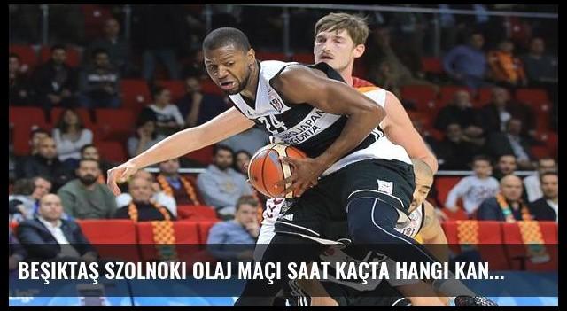 Beşiktaş Szolnoki Olaj maçı saat kaçta hangi kanalda?