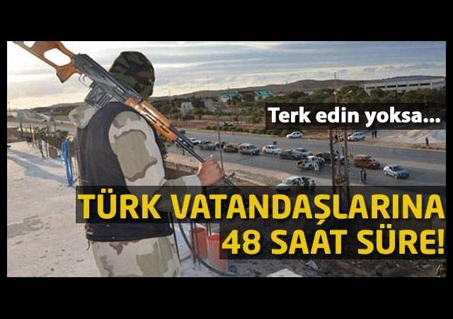 Türk vatandaşlarına 48 saat süre!
