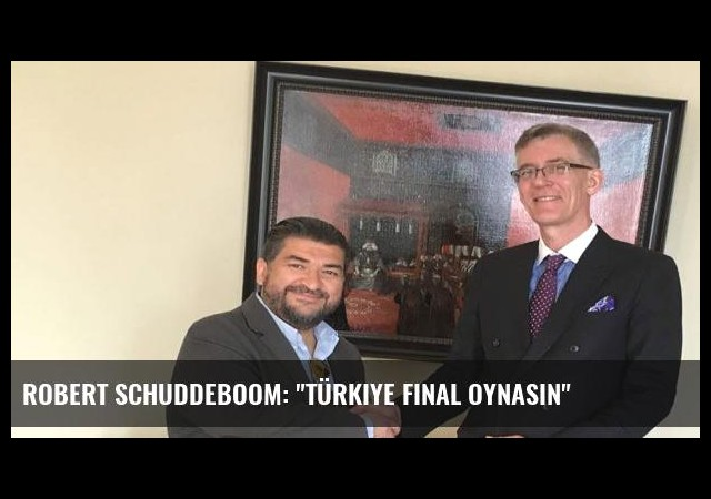 Robert Schuddeboom: 'Türkiye final oynasın'