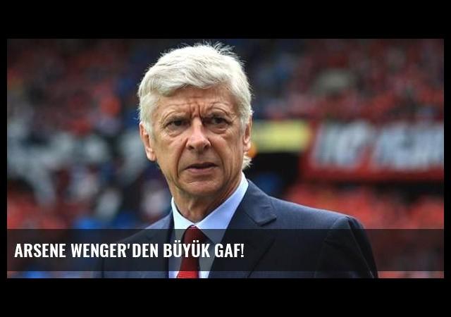 Arsene Wenger'den büyük gaf!