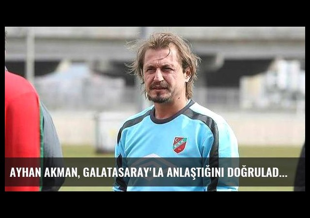 Ayhan Akman, Galatasaray'la anlaştığını doğruladı