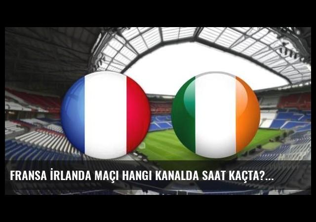 Fransa İrlanda maçı hangi kanalda saat kaçta?