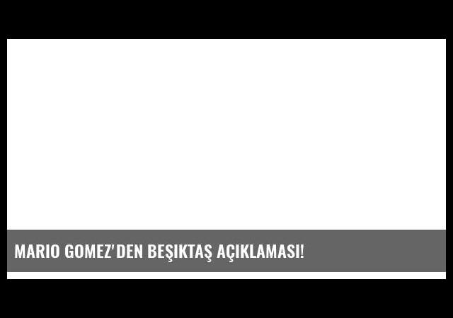 Mario Gomez'den Beşiktaş açıklaması!