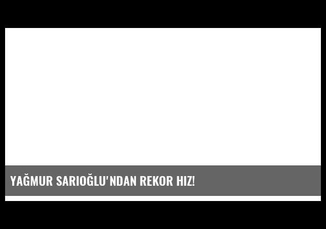 Yağmur Sarıoğlu'ndan rekor hız!
