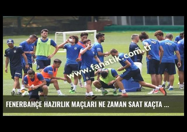 Fenerbahçe hazırlık maçları ne zaman saat kaçta hangi kanalda?