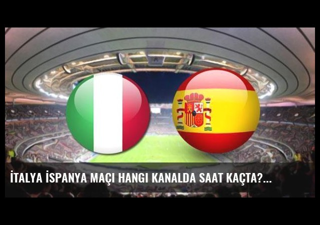 İtalya İspanya maçı hangi kanalda saat kaçta?