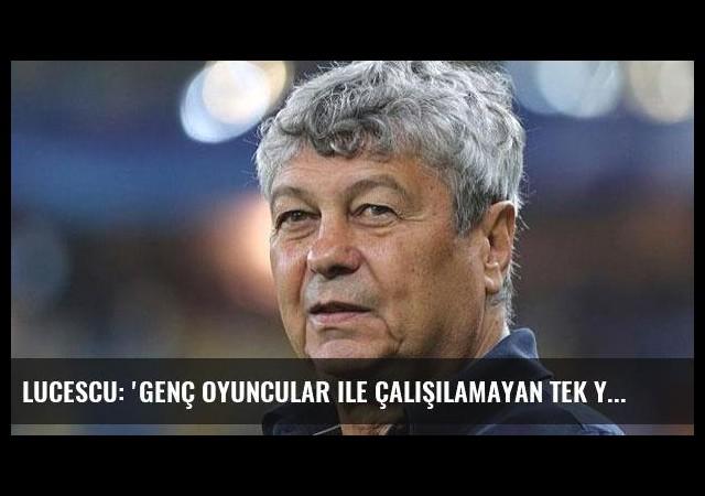 Lucescu: 'Genç oyuncular ile çalışılamayan tek yer Türkiye'
