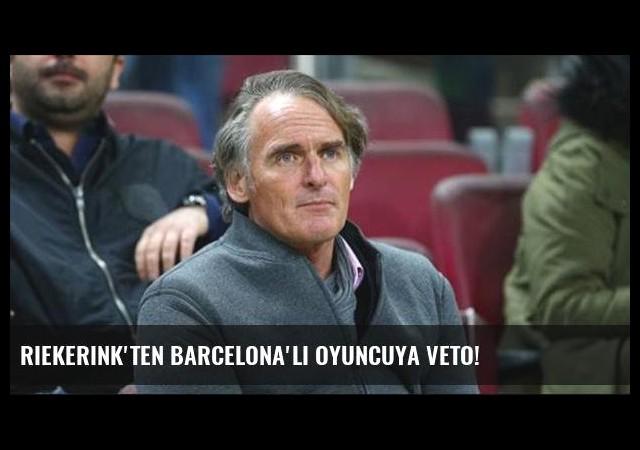 Riekerink'ten Barcelona'lı oyuncuya veto!