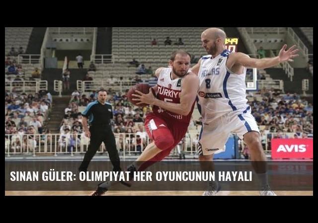 Sinan Güler: Olimpiyat her oyuncunun hayali