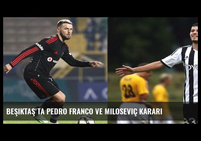 Beşiktaş'ta Pedro Franco ve Miloseviç kararı
