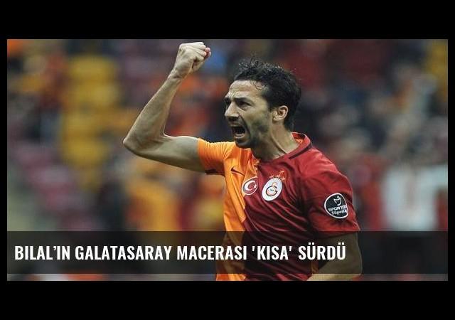 Bilal'in Galatasaray macerası 'Kısa' sürdü