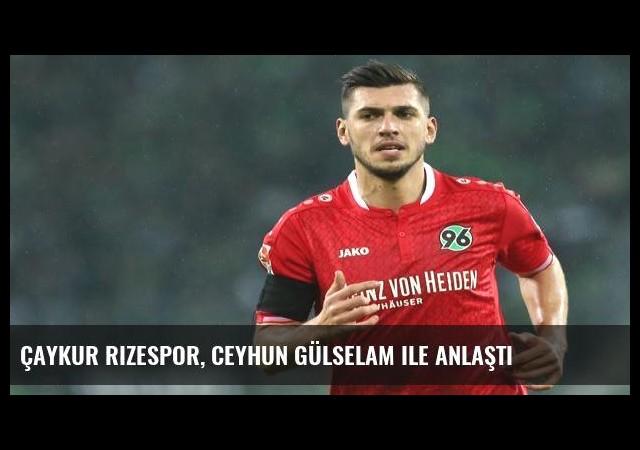 Çaykur Rizespor, Ceyhun Gülselam ile anlaştı