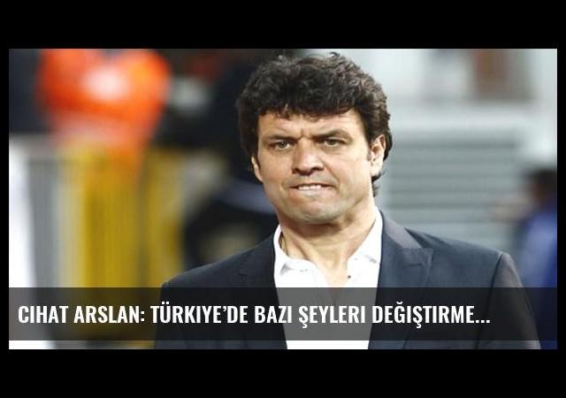 Cihat Arslan: Türkiye'de bazı şeyleri değiştirmemiz gerekiyor