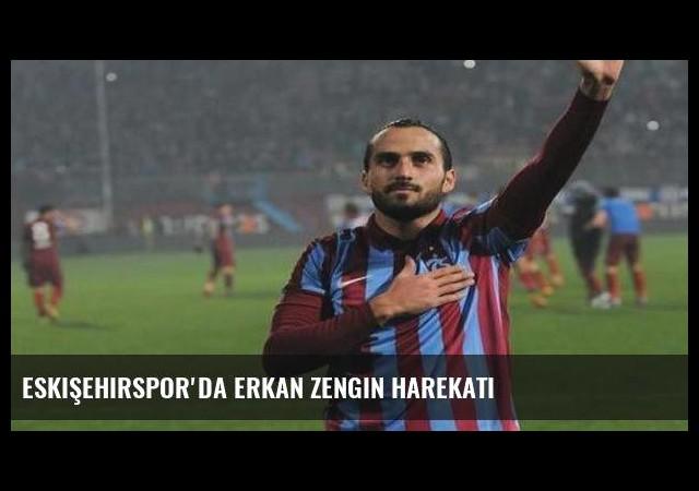 Eskişehirspor'da Erkan Zengin harekatı