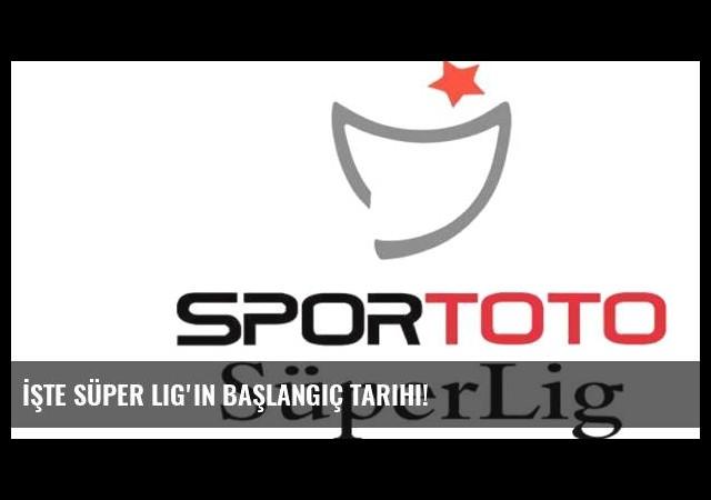 İşte Süper Lig'in başlangıç tarihi!