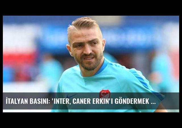 İtalyan basını: 'Inter, Caner Erkin'i göndermek istiyor'