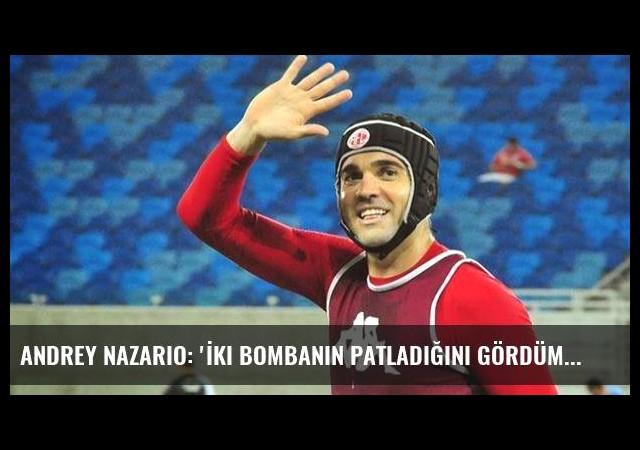 Andrey Nazario: 'İki bombanın patladığını gördüm'
