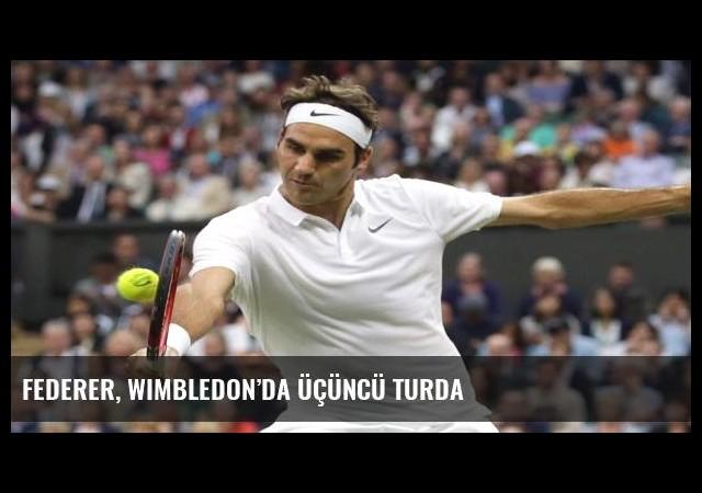 Federer, Wimbledon'da üçüncü turda