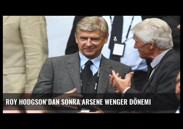 Roy Hodgson'dan sonra Arsene Wenger dönemi