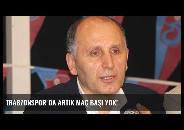 Trabzonspor'da artık maç başı yok!