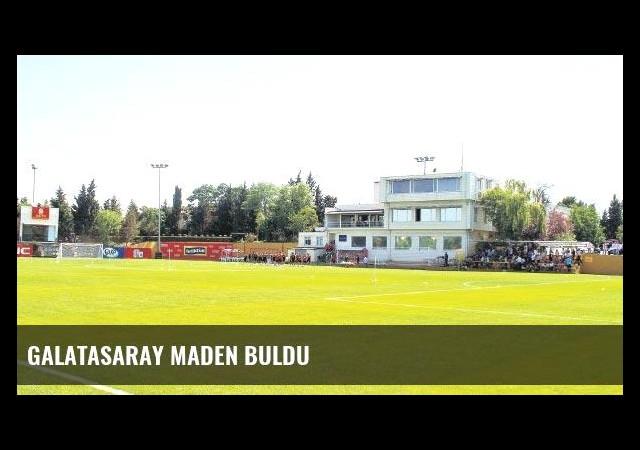 Galatasaray maden buldu
