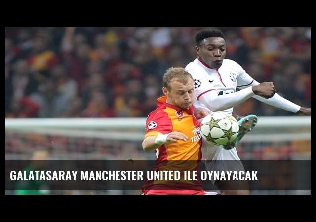 Galatasaray MAnchester United ile oynayacak