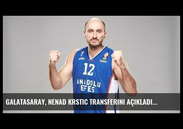 Galatasaray, Nenad Krstic transferini açıkladı