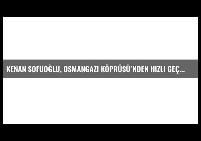Kenan Sofuoğlu, Osmangazi Köprüsü'nden hızlı geçti