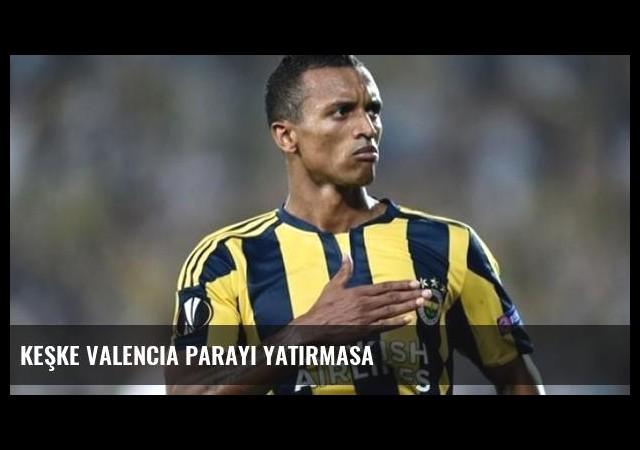 Keşke Valencia parayı yatırmasa