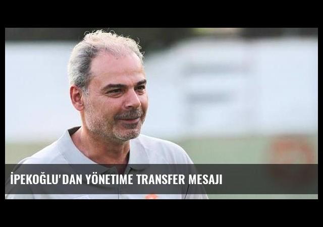 İpekoğlu'dan yönetime transfer mesajı