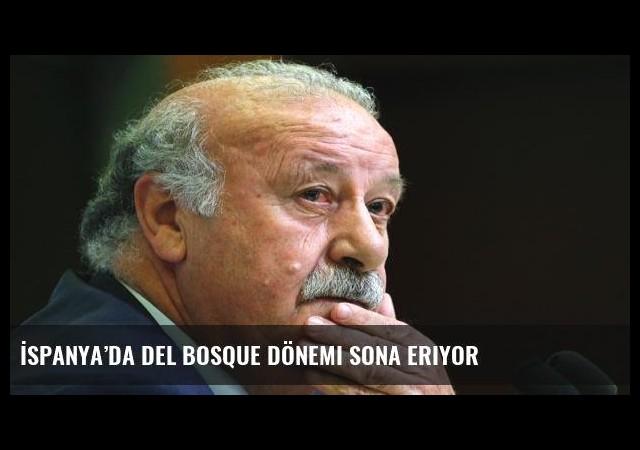 İspanya'da Del Bosque dönemi sona eriyor