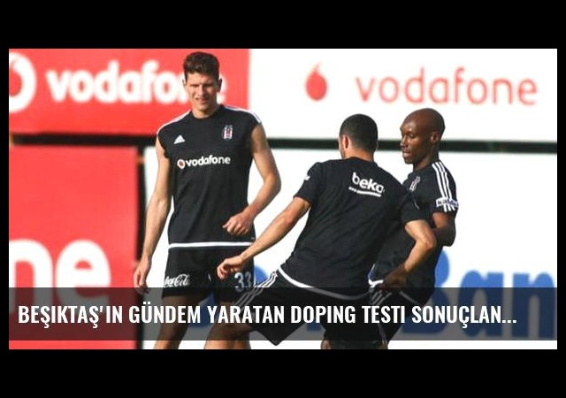 Beşiktaş'ın gündem yaratan doping testi sonuçlandı!