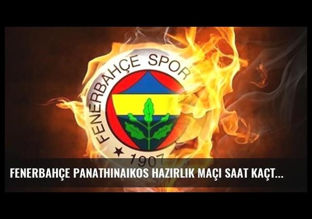 Fenerbahçe Panathinaikos hazırlık maçı saat kaçta, hangi kanalda canlı izlenecek?