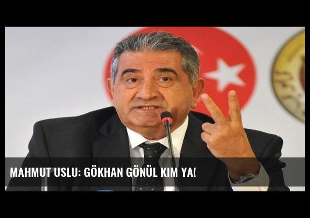 Mahmut Uslu: Gökhan Gönül kim ya!