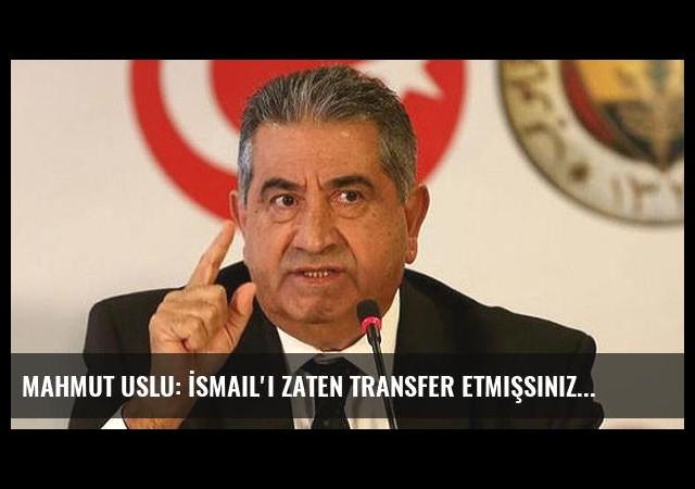 Mahmut Uslu: İsmail'i zaten transfer etmişsiniz