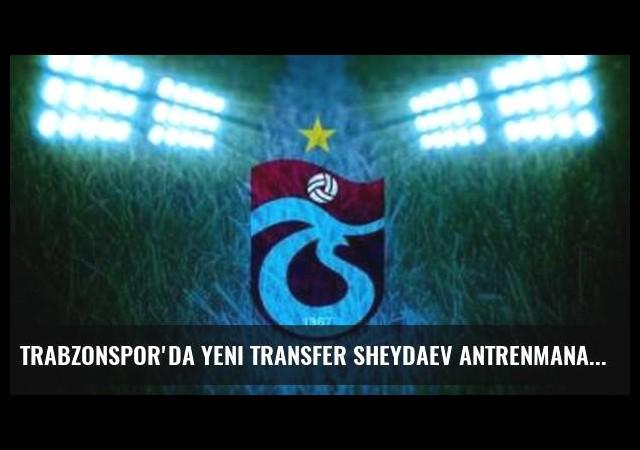 Trabzonspor'da yeni transfer Sheydaev antrenmana çıktı