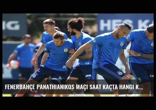 Fenerbahçe Panathianikos maçı saat kaçta hangi kanalda?