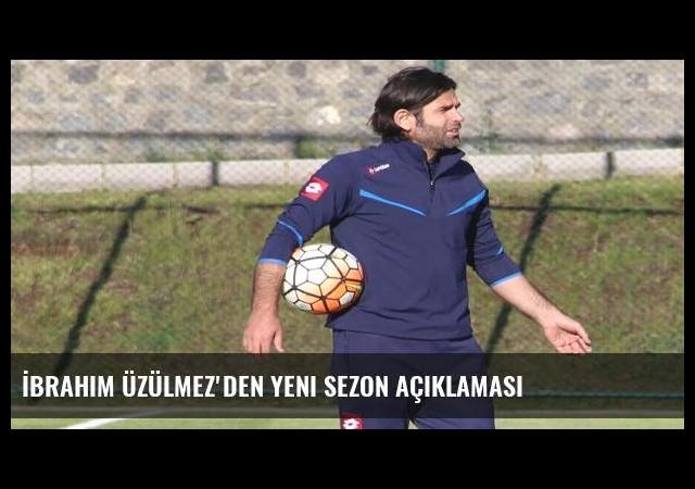 İbrahim Üzülmez'den yeni sezon açıklaması