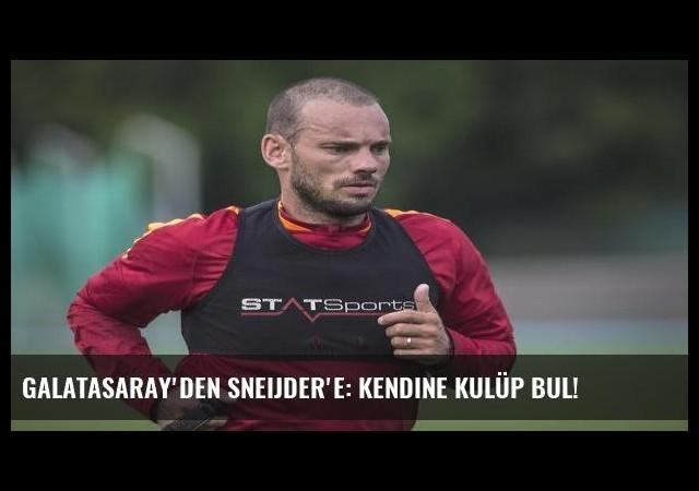 Galatasaray'den Sneijder'e: Kendine kulüp bul!