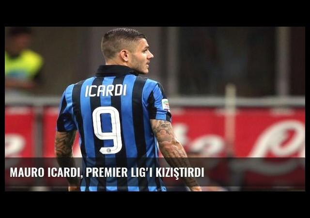 Mauro Icardi, Premier Lig'i kızıştırdı