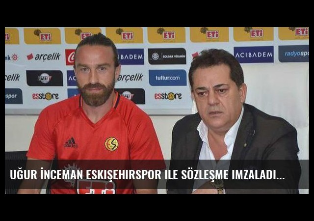 Uğur İnceman Eskişehirspor ile sözleşme imzaladı