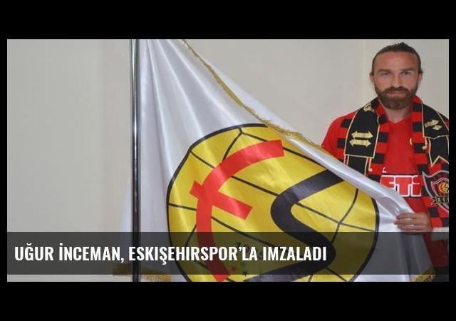 Uğur İnceman, Eskişehirspor'la imzaladı