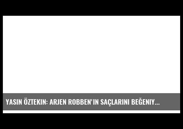 Yasin Öztekin: Arjen Robben'in saçlarını beğeniyorum